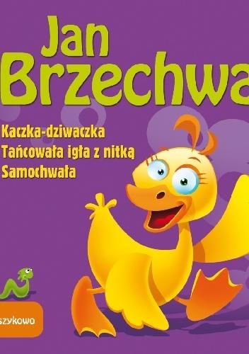 Jan Brzechwa - Kaczka dziwaczka. Tańcowała igła z nitką. Samochwała - Wierszykowo