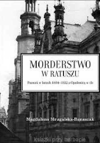 Magdalena Mrugalska-Banaszak - Morderstwo w ratuszu. Poznań w latach 1894-1922 z Opalenicą w tle