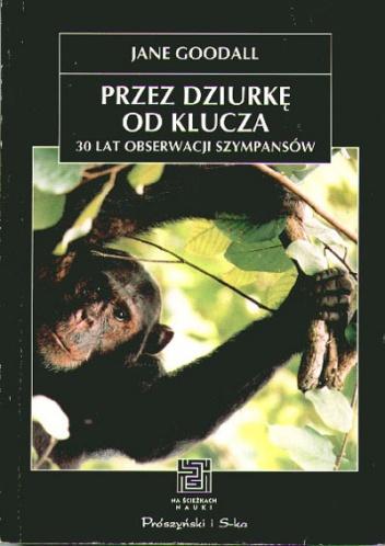 Jane Goodall - Przez dziurkę od klucza. 30 lat obserwacji szympansów.