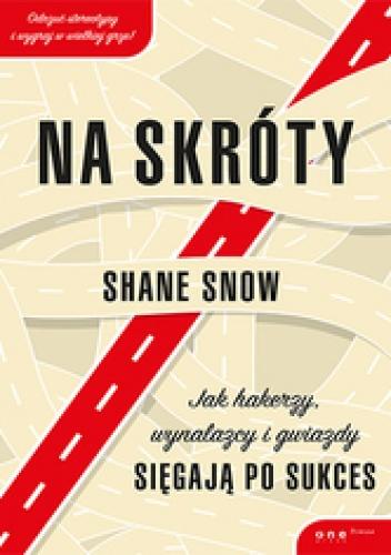 Shane Snow - Na skróty. Jak hakerzy, wynalazcy i gwiazdy sięgają po sukces