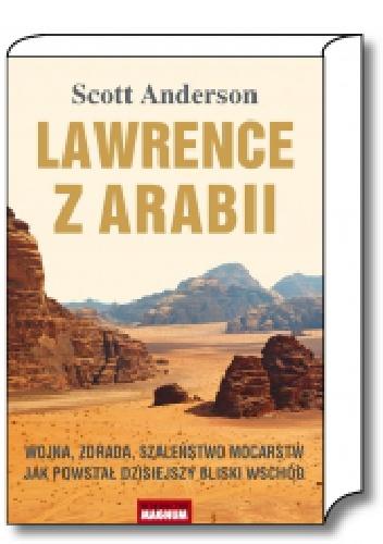 Scott Anderson - Lawrence z Arabii.  Wojna, zdrada, szaleństwo mocarstw. Jak powstał dzisiejszy Bliski Wschód