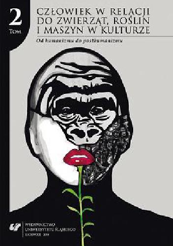 praca zbiorowa - Człowiek w relacji do zwierząt, roślin i maszyn w kulturze. T. 2: Od humanizmu do posthumanizmu