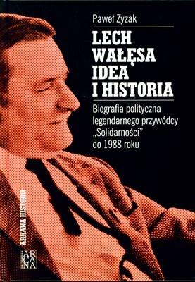 """Paweł Zyzak - Lech Wałęsa - Idea i historia: Biografia polityczna legendarnego przywódcy """"Solidarności"""" do 1988 roku"""