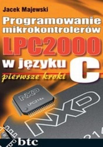 Jacek Majewski - Programowanie mikrokontrolerów LPC2000 w języku C. Pierwsze kroki