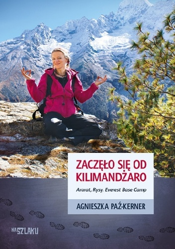 Agnieszka Paź-Kerner - Zaczęło się od Kilimandżaro. Ararat, Rysy, Everest Base Camp