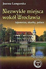 Joanna Lamparska - Niezwykłe miejsca wokół Wrocławia