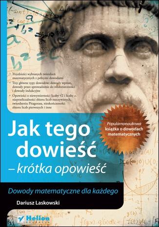Dariusz Laskowski - Jak tego dowieść - krótka opowieść. Dowody matematyczne dla każdego