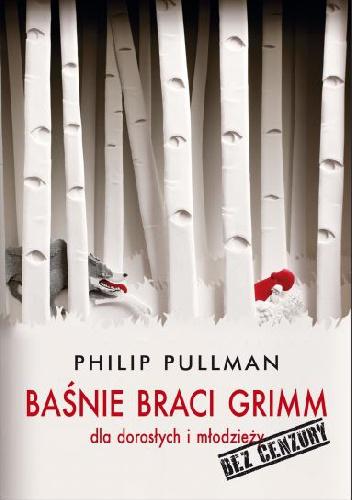 Philip Pullman - Baśnie Braci Grimm dla dorosłych i młodzieży. Bez cenzury