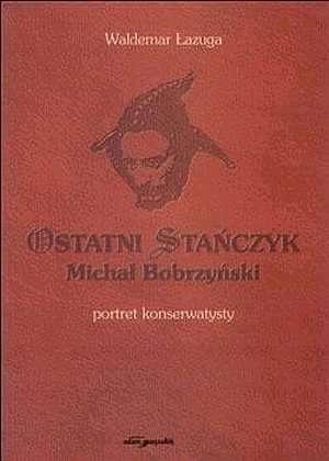 Waldemar Łazuga - Ostatni Stańczyk. Michał Bobrzyński - portret konserwatysty