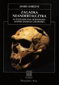 James Shreeve - Zagadka neandertalczyka. W poszukiwaniu rodowodu współczesnego człowieka