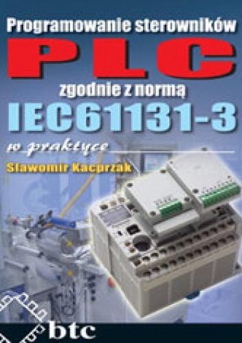 Kacprzak Sławomir - Programowanie sterowników PLC zgodnie z normą IEC61131-3 w praktyce