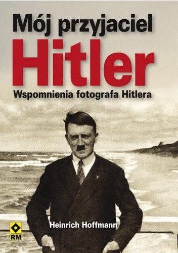 Heinrich Hoffmann - Mój przyjaciel Hitler. Wspomnienia fotografa Hitlera
