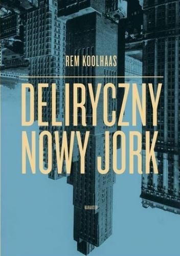 Rem Koolhaas - Deliryczny Nowy Jork. Retroaktywny manifest dla Manhattanu