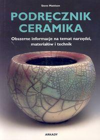 Steve Mattison - Podręcznik ceramika. Obszerne informacje na temat narzędzi, materiałów i technik