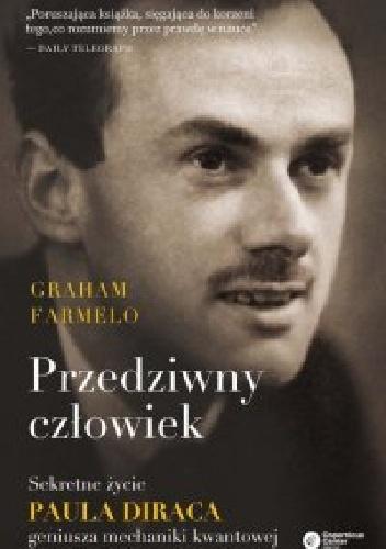 Graham Farmelo - Przedziwny człowiek. Sekretne życie Paula Diraca, geniusza mechaniki kwantowej