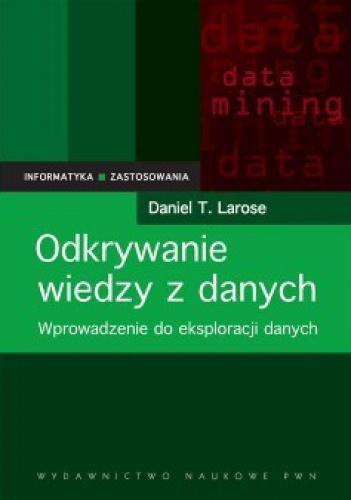 Daniel T. Larose - Odkrywanie wiedzy z danych. Wprowadzenie do eksploracji danych.