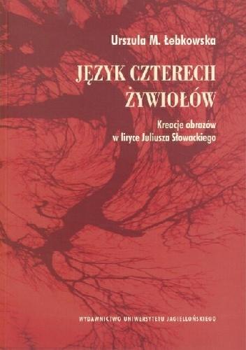 Urszula Łebkowska - Język czterech żywiołów. Kreacje obrazów w liryce Juliusza Słowackiego