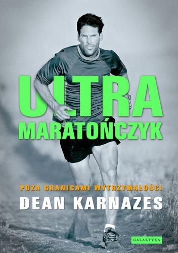 Dean Karnazes - Ultramaratończyk. Poza granicami wytrzymałości
