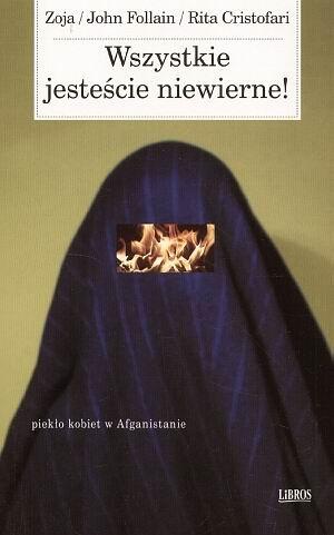 Zoja - Wszystkie jesteście niewierne!: Piekło kobiet w Afganistanie