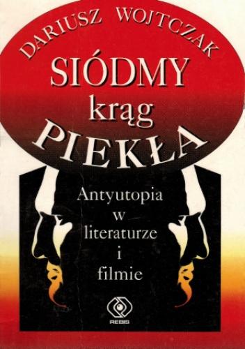 Dariusz Wojtczak - Siódmy krąg piekła. Antyutopia w literaturze i filmie