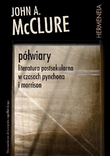 John A. McClure - Półwiary. Literatura postsekularna w czasach Pynchona i Morrison