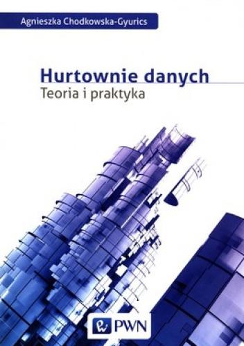 Agnieszka Chodkowska-Gyurics - Hurtownie danych. Teoria i praktyka