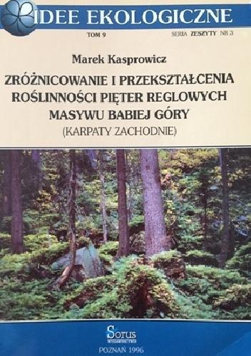 Marek Kasprowicz - Zróżnicowanie i przekształcenia roślinności pięter reglowych masywu Babiej Góry (Karpaty Zachodnie)