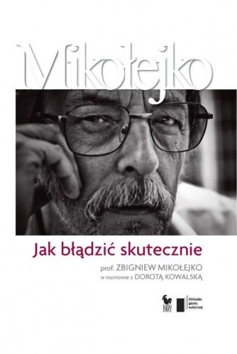 Zbigniew Mikołejko - Jak błądzić skutecznie. Prof. Zbigniew Mikołejko w rozmowie z Dorotą Kowalską