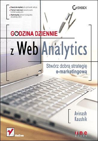 Avinash Kaushik - Godzina dziennie z Web Analytics. Stwórz dobrą strategię e-marketingową