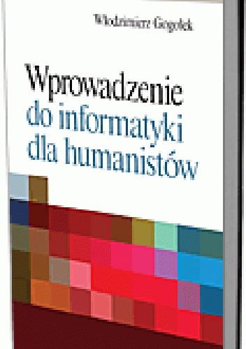 Włodzimierz Gogołek - Wprowadzenie do informatyki dla humanistów