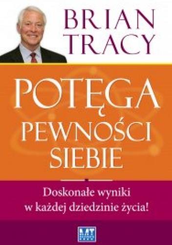 Brian Tracy - Potęga pewności siebie. Doskonałe wyniki w każdej dziedzinie życia!