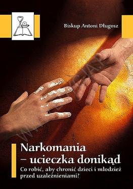 bp Antoni Długosz - Narkomania – ucieczka donikąd. Co robić, aby chronić dzieci i młodzież przed uzależnieniami?