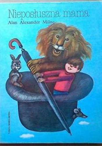 Alan Alexander Milne - Nieposłuszna mama i inne wierszyki dla dzieci
