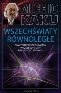 Michio Kaku - Wszechświaty równoległe. Powstanie Wszechświata, wyższe wymiary i przyszłość kosmosu