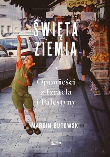 Marcin Gutowski - Święta ziemia. Opowieści z Izraela i Palestyny